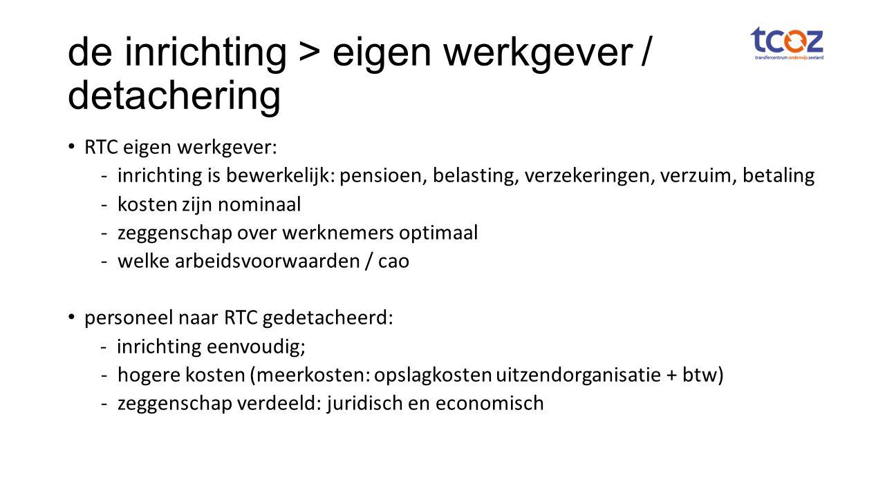 de inrichting > eigen werkgever / detachering RTC eigen werkgever: - inrichting is bewerkelijk: pensioen, belasting, verzekeringen, verzuim, betaling - kosten zijn nominaal -zeggenschap over werknemers optimaal -welke arbeidsvoorwaarden / cao personeel naar RTC gedetacheerd: - inrichting eenvoudig; - hogere kosten (meerkosten: opslagkosten uitzendorganisatie + btw) - zeggenschap verdeeld: juridisch en economisch
