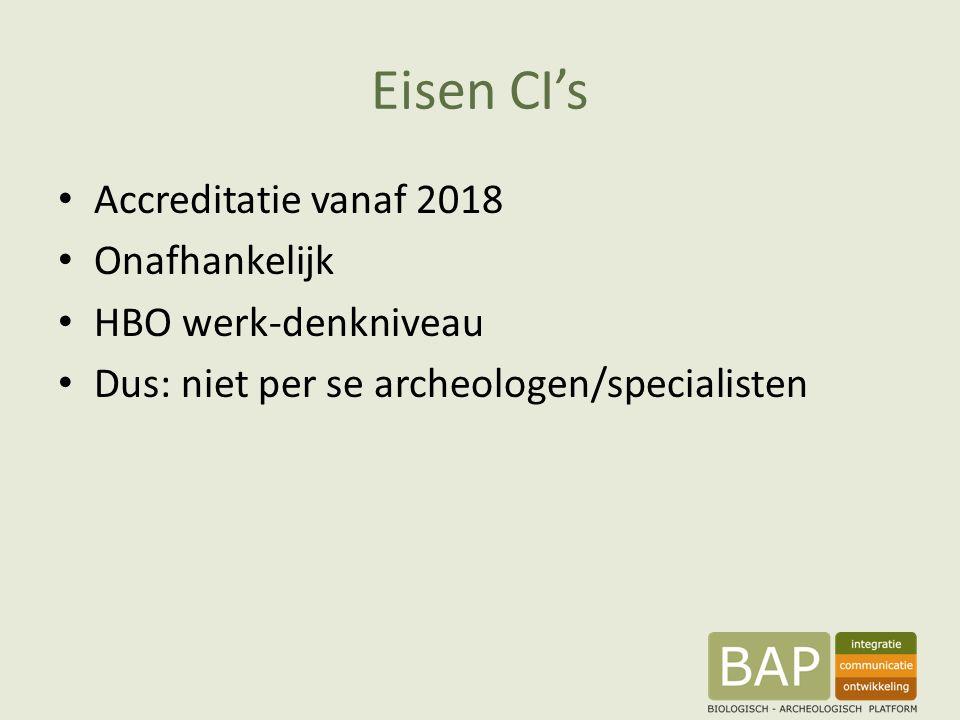 Eisen CI's Accreditatie vanaf 2018 Onafhankelijk HBO werk-denkniveau Dus: niet per se archeologen/specialisten