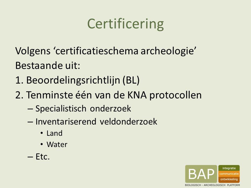 Certificering Volgens 'certificatieschema archeologie' Bestaande uit: 1. Beoordelingsrichtlijn (BL) 2. Tenminste één van de KNA protocollen – Speciali