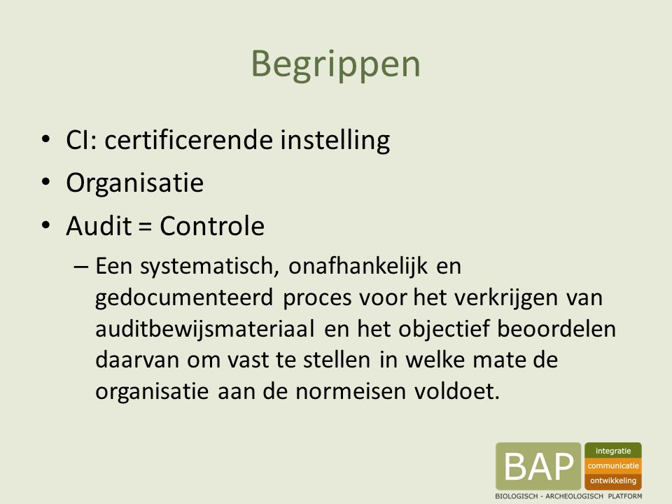 Begrippen CI: certificerende instelling Organisatie Audit = Controle – Een systematisch, onafhankelijk en gedocumenteerd proces voor het verkrijgen van auditbewijsmateriaal en het objectief beoordelen daarvan om vast te stellen in welke mate de organisatie aan de normeisen voldoet.