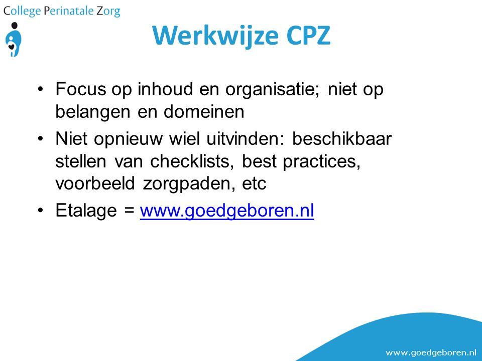 Focus op inhoud en organisatie; niet op belangen en domeinen Niet opnieuw wiel uitvinden: beschikbaar stellen van checklists, best practices, voorbeeld zorgpaden, etc Etalage = www.goedgeboren.nlwww.goedgeboren.nl Werkwijze CPZ