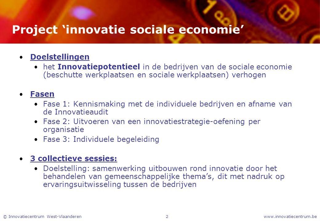 www.innovatiecentrum.be© Innovatiecentrum West-Vlaanderen2 Project 'innovatie sociale economie' Doelstellingen het Innovatiepotentieel in de bedrijven