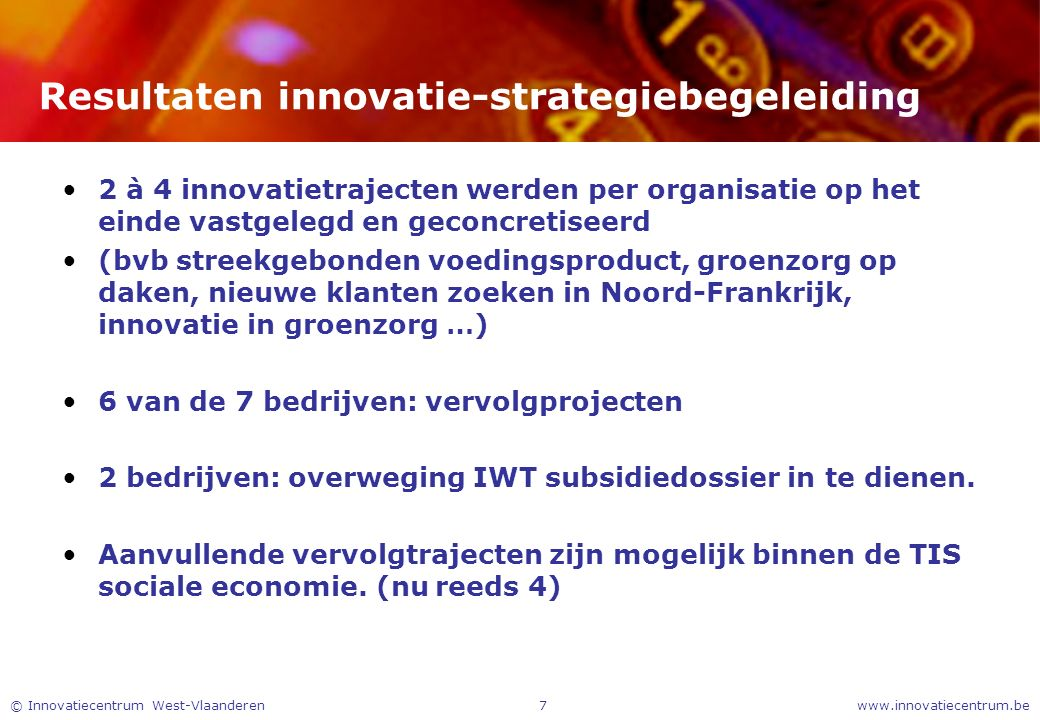 www.innovatiecentrum.be© Innovatiecentrum West-Vlaanderen7 Resultaten innovatie-strategiebegeleiding 2 à 4 innovatietrajecten werden per organisatie o