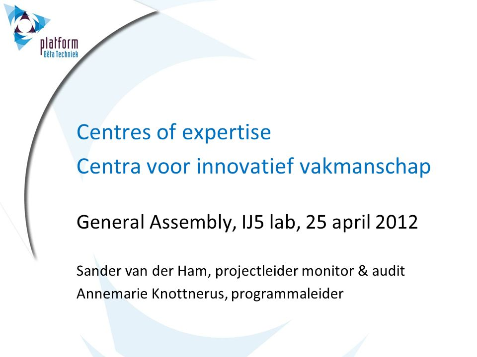 Centres of expertise Centra voor innovatief vakmanschap General Assembly, IJ5 lab, 25 april 2012 Sander van der Ham, projectleider monitor & audit Annemarie Knottnerus, programmaleider