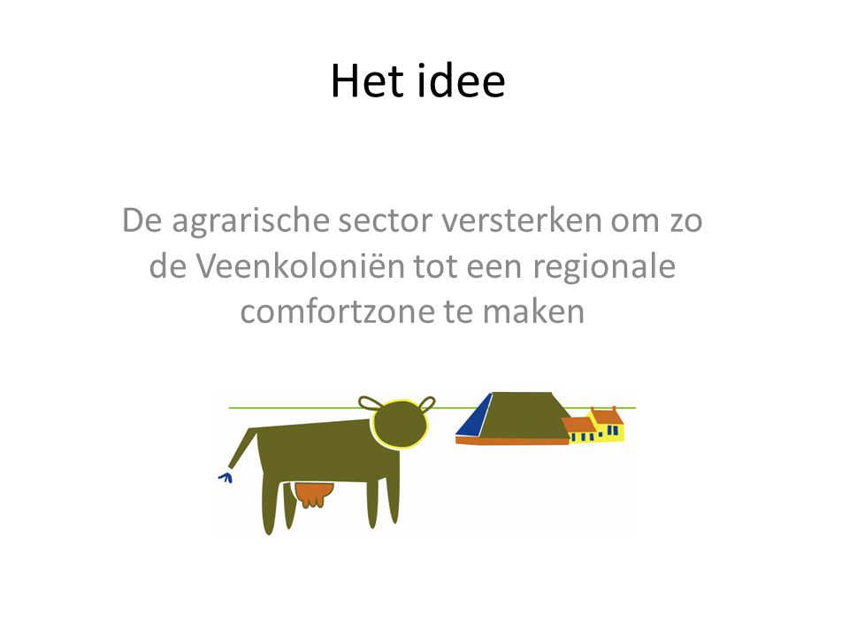 Het idee De agrarische sector versterken om zo de Veenkoloniën tot een regionale comfortzone te maken