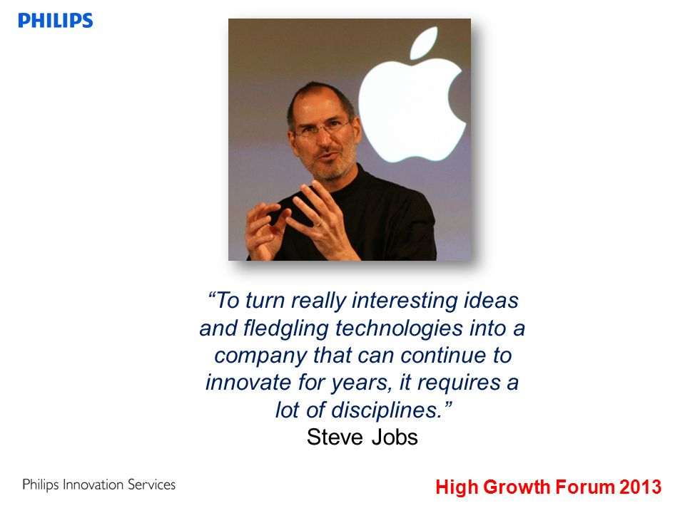 High Growth Forum 2013 To turn really interesting ideas and fledgling technologies into a company that can continue to innovate for years, it requires a lot of disciplines. Steve Jobs