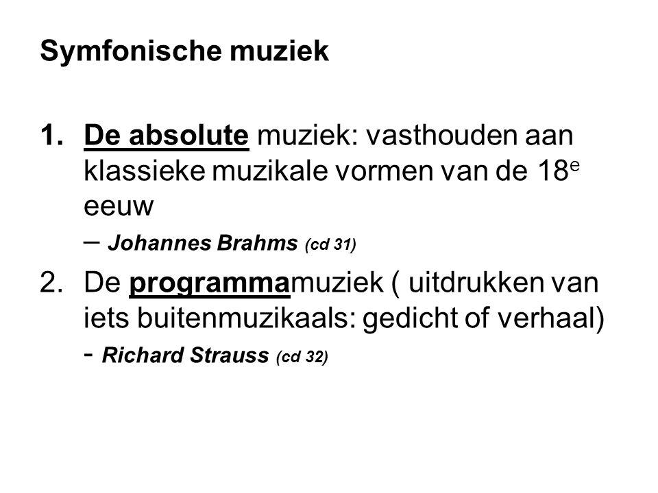 Symfonische muziek 1.De absolute muziek: vasthouden aan klassieke muzikale vormen van de 18 e eeuw – Johannes Brahms (cd 31) 2.De programmamuziek ( uitdrukken van iets buitenmuzikaals: gedicht of verhaal) - Richard Strauss (cd 32)