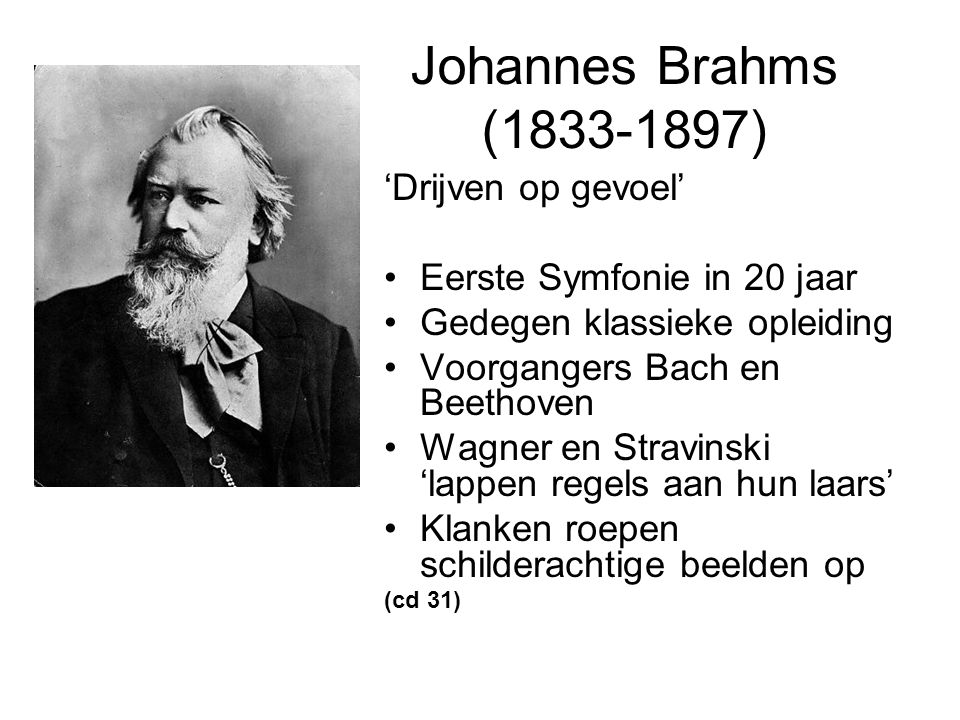 Johannes Brahms (1833-1897) 'Drijven op gevoel' Eerste Symfonie in 20 jaar Gedegen klassieke opleiding Voorgangers Bach en Beethoven Wagner en Stravinski 'lappen regels aan hun laars' Klanken roepen schilderachtige beelden op (cd 31)