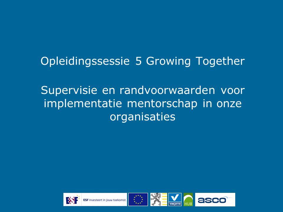 Programma sessie 5 Stand van zaken begeleidingen (supervisie obv voorbije opdrachten) + terugkoppeling naar theoretische achtergrond Randvoorwaarden bij implementatie mentorschap in onze organisaties Opdracht 7