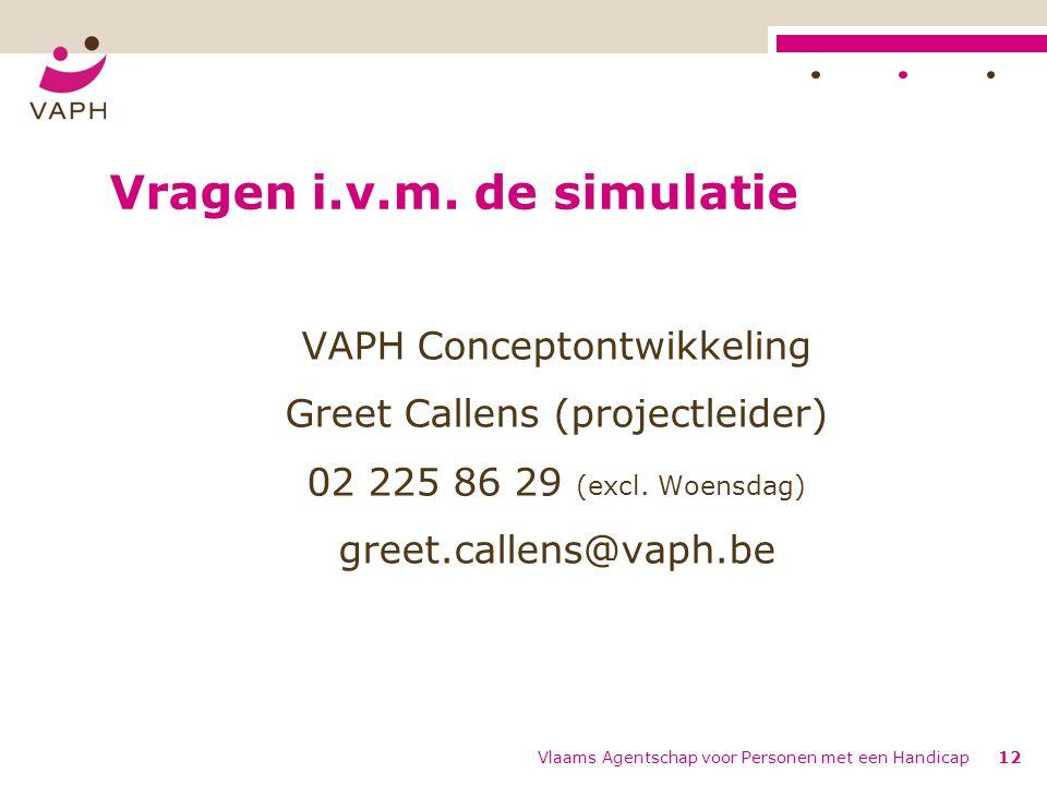 Vlaams Agentschap voor Personen met een Handicap12 Vragen i.v.m. de simulatie VAPH Conceptontwikkeling Greet Callens (projectleider) 02 225 86 29 (exc