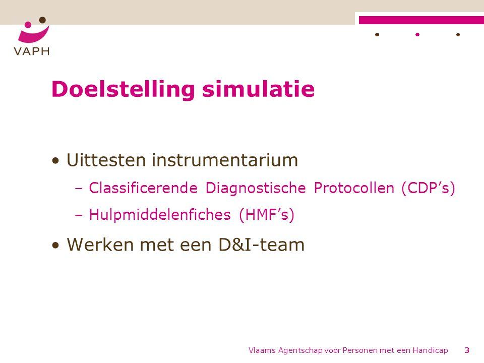 Vlaams Agentschap voor Personen met een Handicap3 Doelstelling simulatie Uittesten instrumentarium – Classificerende Diagnostische Protocollen (CDP's) – Hulpmiddelenfiches (HMF's) Werken met een D&I-team
