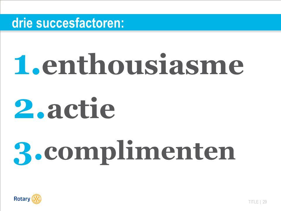 TITLE | 29 drie succesfactoren: 1. enthousiasme 2. actie 3. complimenten