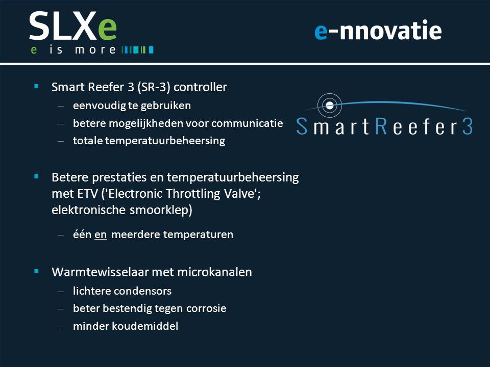  Smart Reefer 3 (SR-3) controller – eenvoudig te gebruiken – betere mogelijkheden voor communicatie – totale temperatuurbeheersing  Betere prestaties en temperatuurbeheersing met ETV ( Electronic Throttling Valve ; elektronische smoorklep) – één en meerdere temperaturen  Warmtewisselaar met microkanalen – lichtere condensors – beter bestendig tegen corrosie – minder koudemiddel