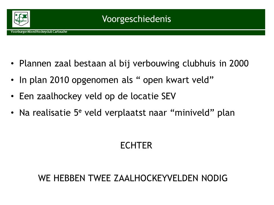 """Voorgeschiedenis Voorburgse Mixed Hockeyclub Cartouche Plannen zaal bestaan al bij verbouwing clubhuis in 2000 In plan 2010 opgenomen als """" open kwart"""