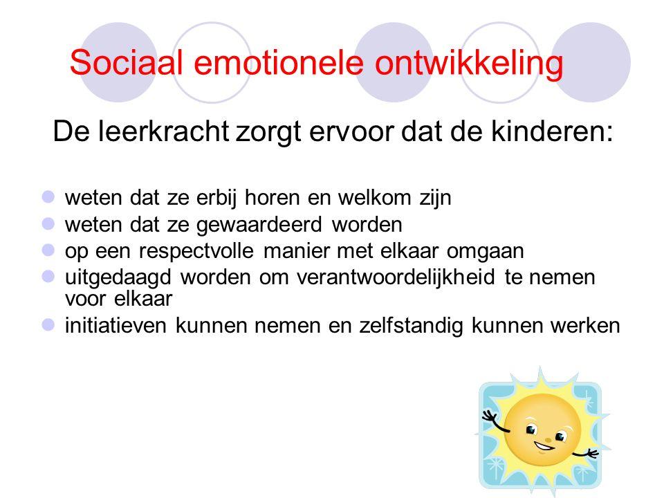 Sociaal emotionele ontwikkeling De leerkracht zorgt ervoor dat de kinderen: weten dat ze erbij horen en welkom zijn weten dat ze gewaardeerd worden op een respectvolle manier met elkaar omgaan uitgedaagd worden om verantwoordelijkheid te nemen voor elkaar initiatieven kunnen nemen en zelfstandig kunnen werken