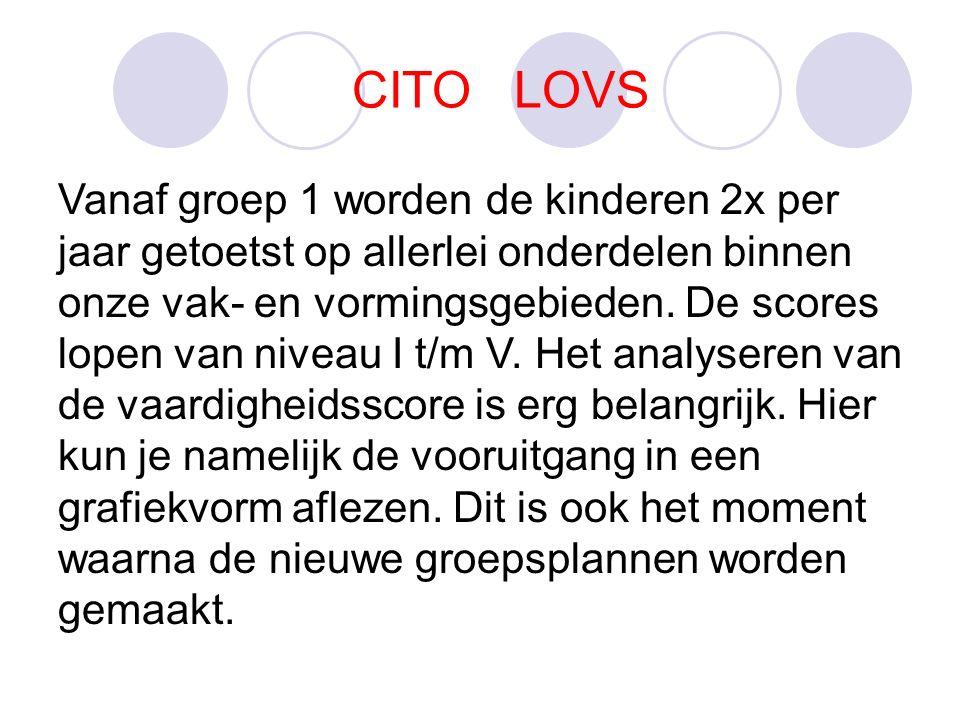 CITO LOVS Vanaf groep 1 worden de kinderen 2x per jaar getoetst op allerlei onderdelen binnen onze vak- en vormingsgebieden.