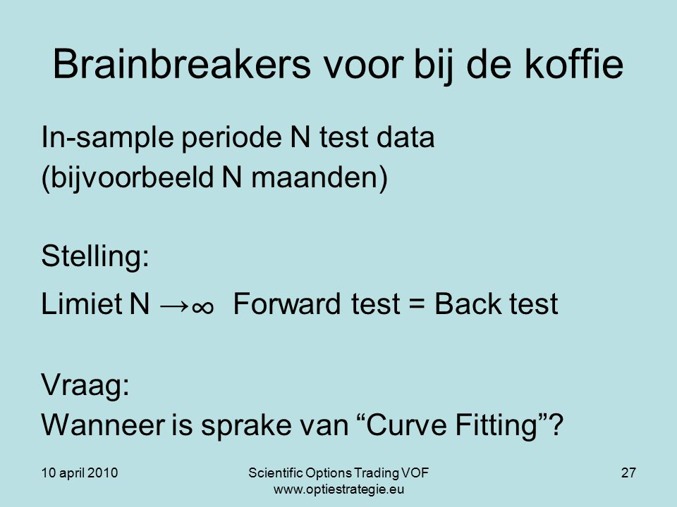 10 april 2010Scientific Options Trading VOF www.optiestrategie.eu 27 Brainbreakers voor bij de koffie In-sample periode N test data (bijvoorbeeld N maanden) Stelling: Limiet N → ∞ Forward test = Back test Vraag: Wanneer is sprake van Curve Fitting