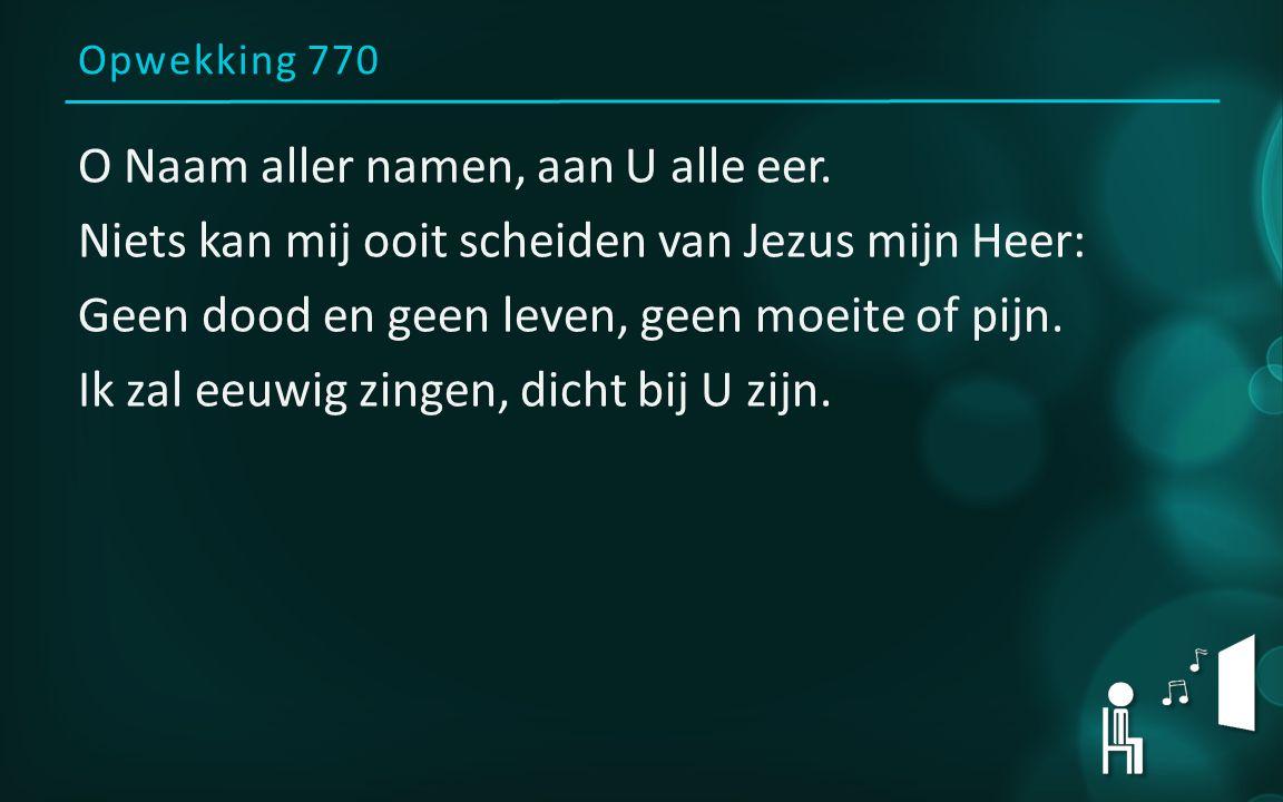 Opwekking 770 O Naam aller namen, aan U alle eer. Niets kan mij ooit scheiden van Jezus mijn Heer: Geen dood en geen leven, geen moeite of pijn. Ik za