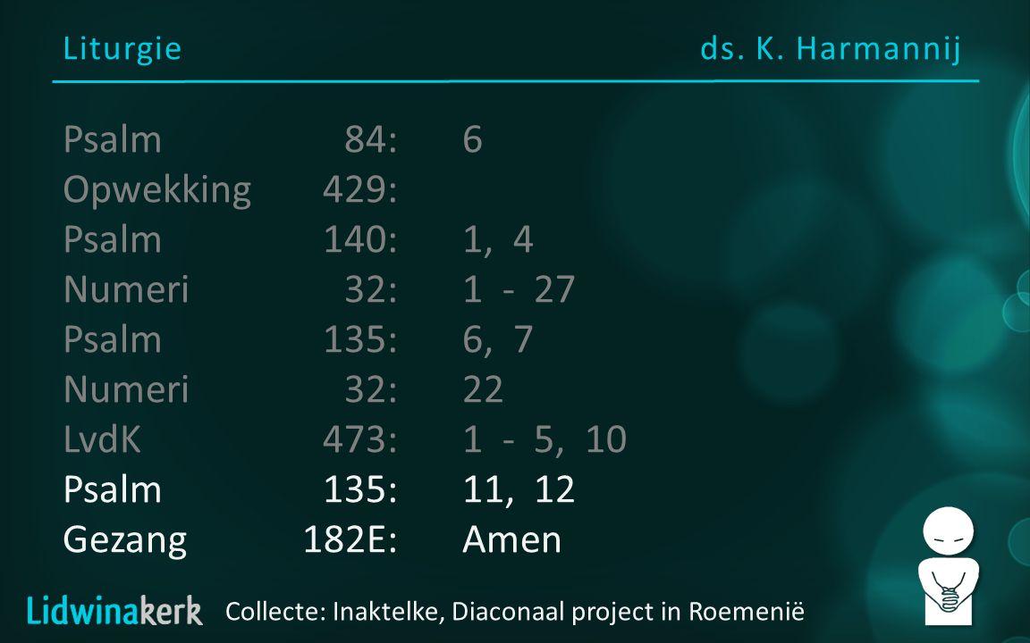 Liturgieds. K. Harmannij Collecte: Inaktelke, Diaconaal project in Roemenië Psalm84:6 Opwekking429: Psalm140:1, 4 Numeri32:1 - 27 Psalm135:6, 7 Numeri