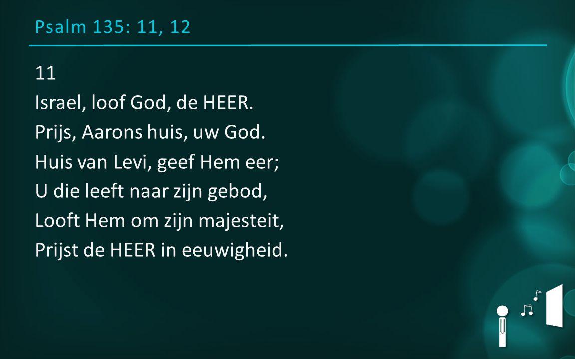 Psalm 135: 11, 12 11 Israel, loof God, de HEER. Prijs, Aarons huis, uw God. Huis van Levi, geef Hem eer; U die leeft naar zijn gebod, Looft Hem om zij