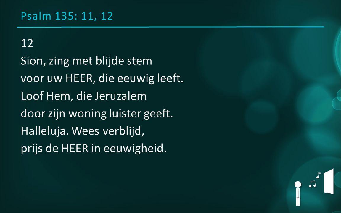 Psalm 135: 11, 12 12 Sion, zing met blijde stem voor uw HEER, die eeuwig leeft. Loof Hem, die Jeruzalem door zijn woning luister geeft. Halleluja. Wee