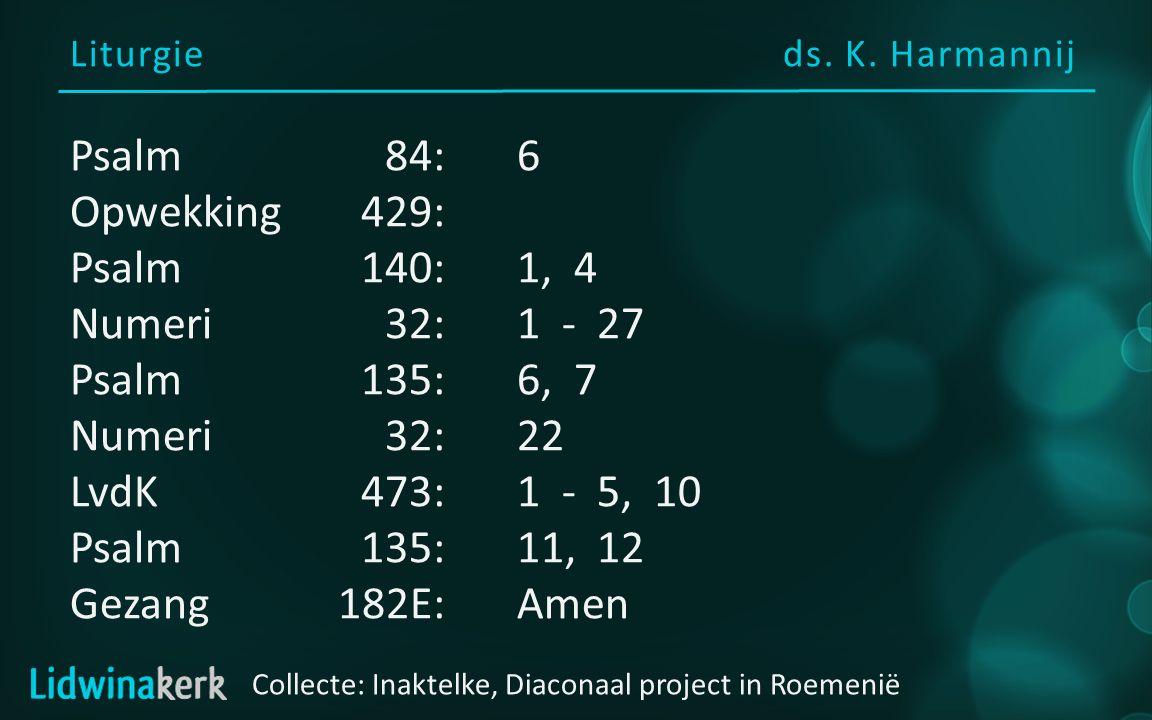 Liturgieds. K. Harmannij Psalm84:6 Opwekking429: Psalm140:1, 4 Numeri32:1 - 27 Psalm135:6, 7 Numeri32:22 LvdK473:1 - 5, 10 Psalm135:11, 12 Gezang182E: