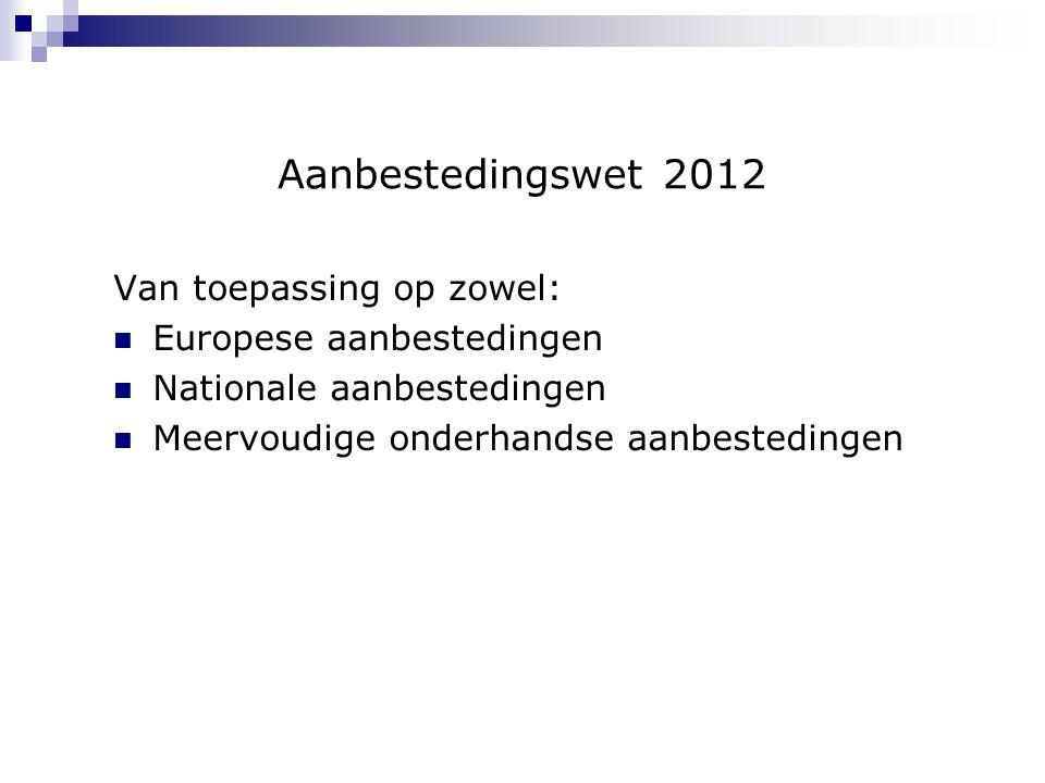 Aanbestedingswet 2012 Van toepassing op zowel: Europese aanbestedingen Nationale aanbestedingen Meervoudige onderhandse aanbestedingen