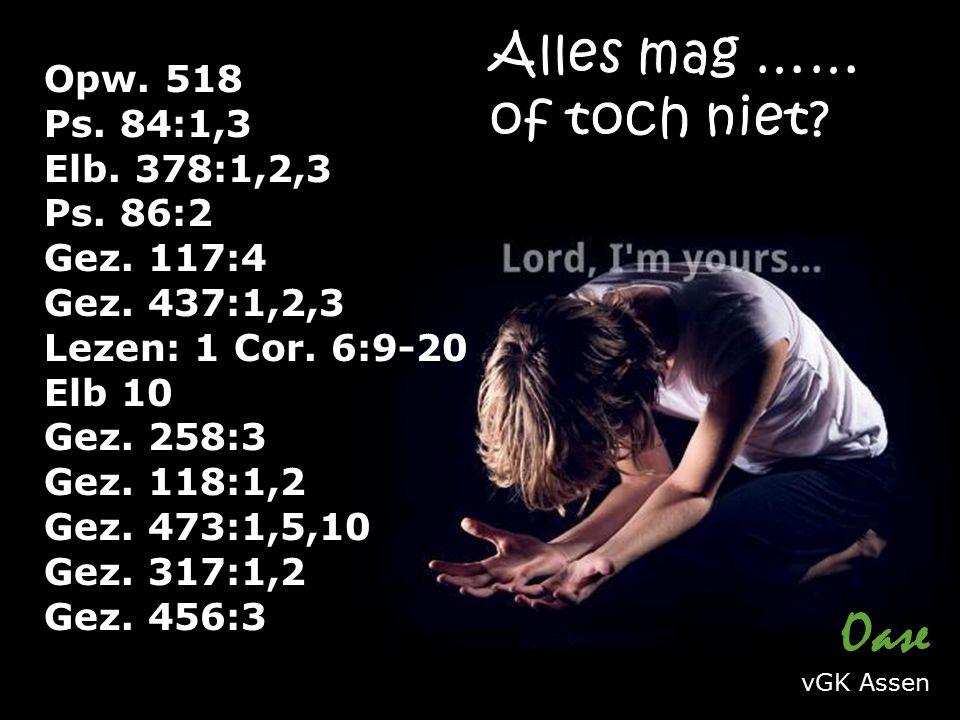 Opw. 518 Ps. 84:1,3 Elb. 378:1,2,3 Ps. 86:2 Gez. 117:4 Gez. 437:1,2,3 Lezen: 1 Cor. 6:9-20 Elb 10 Gez. 258:3 Gez. 118:1,2 Gez. 473:1,5,10 Gez. 317:1,2