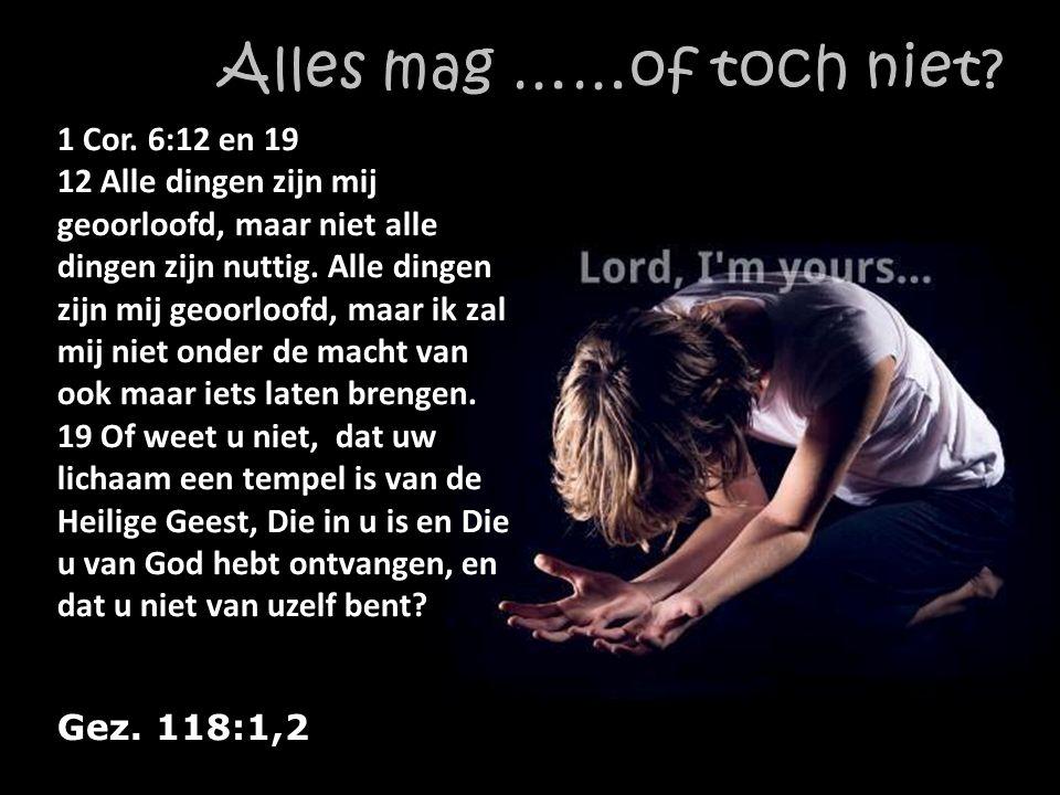 Gez. 118:1,2 1 Cor. 6:12 en 19 12 Alle dingen zijn mij geoorloofd, maar niet alle dingen zijn nuttig. Alle dingen zijn mij geoorloofd, maar ik zal mij