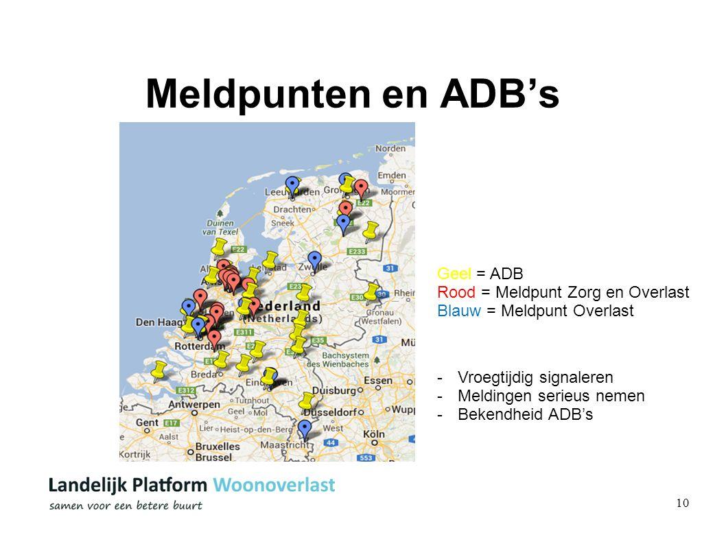 10 Meldpunten en ADB's Geel = ADB Rood = Meldpunt Zorg en Overlast Blauw = Meldpunt Overlast -Vroegtijdig signaleren -Meldingen serieus nemen -Bekendheid ADB's
