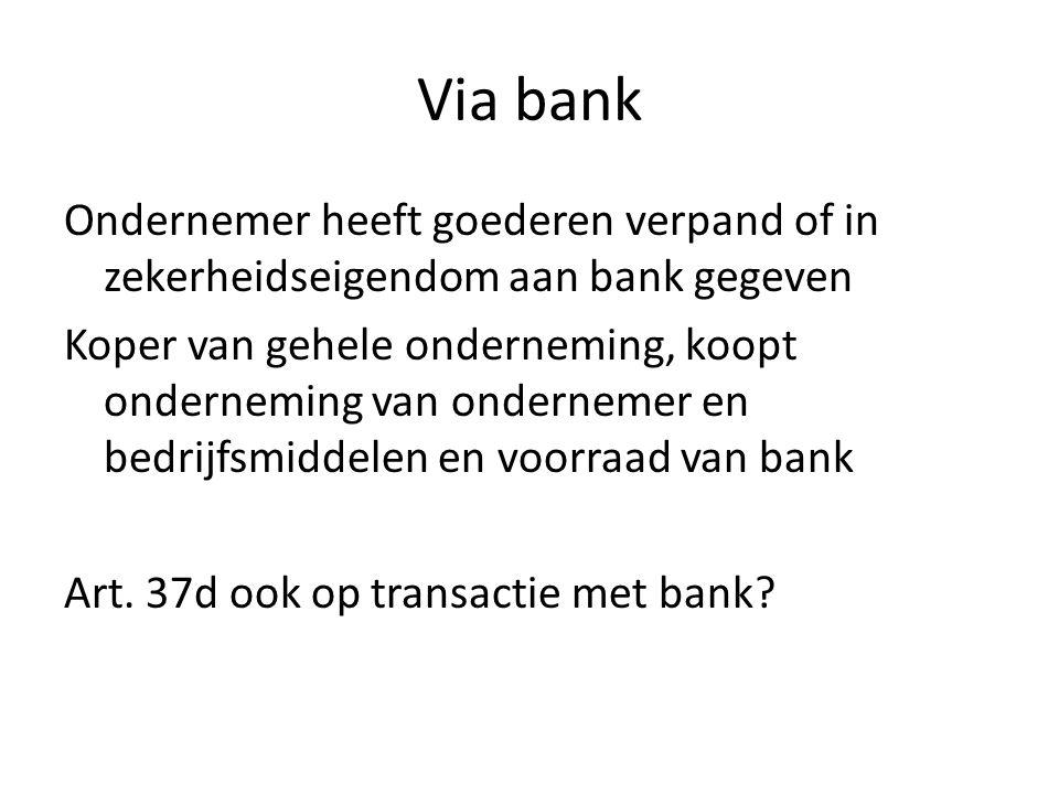 Via bank Ondernemer heeft goederen verpand of in zekerheidseigendom aan bank gegeven Koper van gehele onderneming, koopt onderneming van ondernemer en bedrijfsmiddelen en voorraad van bank Art.