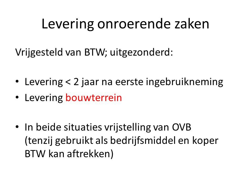 Levering onroerende zaken Vrijgesteld van BTW; uitgezonderd: Levering < 2 jaar na eerste ingebruikneming Levering bouwterrein In beide situaties vrijstelling van OVB (tenzij gebruikt als bedrijfsmiddel en koper BTW kan aftrekken)