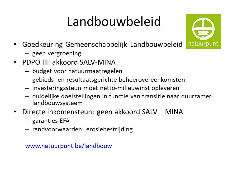 Landbouwbeleid Goedkeuring Gemeenschappelijk Landbouwbeleid (EU) – geen vergroening PDPO III: akkoord SALV-MINA – budget voor natuurmaatregelen – gebieds- en resultaatsgerichte beheerovereenkomsten – investeringssteun moet netto-milieuwinst opleveren – duidelijke doelstellingen in functie van transitie naar duurzamer landbouwsysteem Directe inkomensteun: geen akkoord SALV – MINA – garanties EFA – randvoorwaarden: erosiebestrijding www.natuurpunt.be/landbouw