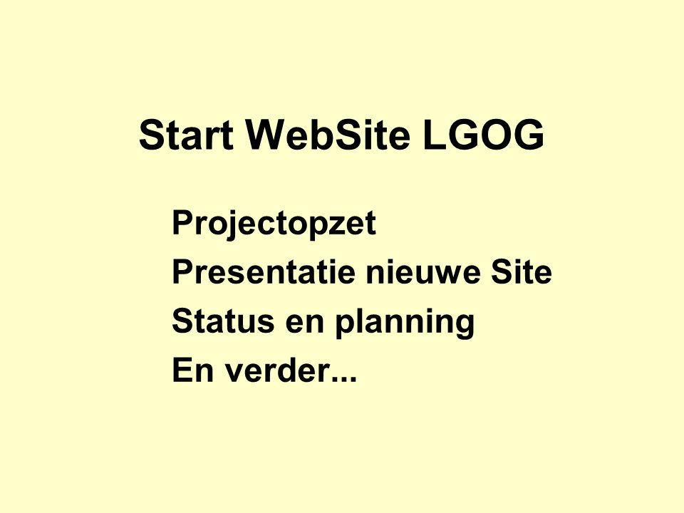 Start WebSite LGOG Projectopzet Presentatie nieuwe Site Status en planning En verder...