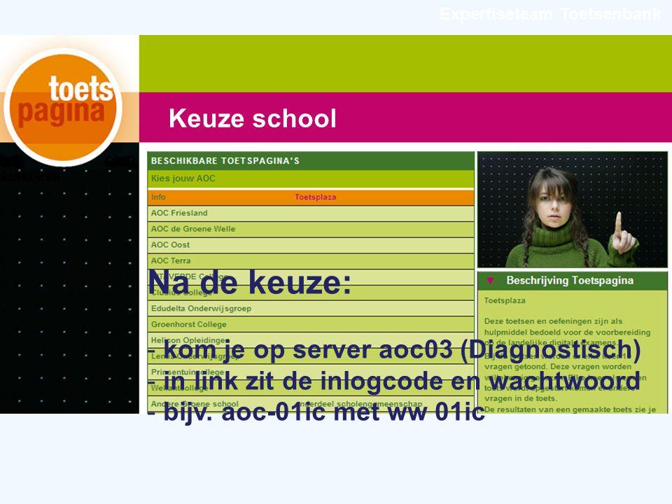 Expertiseteam Toetsenbank Keuze school Na de keuze: - kom je op server aoc03 (Diagnostisch) - in link zit de inlogcode en wachtwoord - bijv.