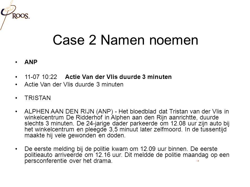 Case 2 Namen noemen ANP 11-07 10:22Actie Van der Vlis duurde 3 minuten Actie Van der Vlis duurde 3 minuten TRISTAN ALPHEN AAN DEN RIJN (ANP) - Het bloedblad dat Tristan van der Vlis in winkelcentrum De Ridderhof in Alphen aan den Rijn aanrichtte, duurde slechts 3 minuten.