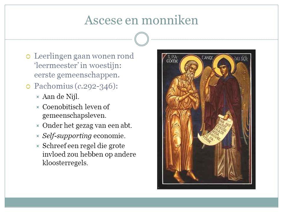 Ascese en monniken  Leerlingen gaan wonen rond 'leermeester' in woestijn: eerste gemeenschappen.  Pachomius (c.292-346):  Aan de Nijl.  Coenobitis