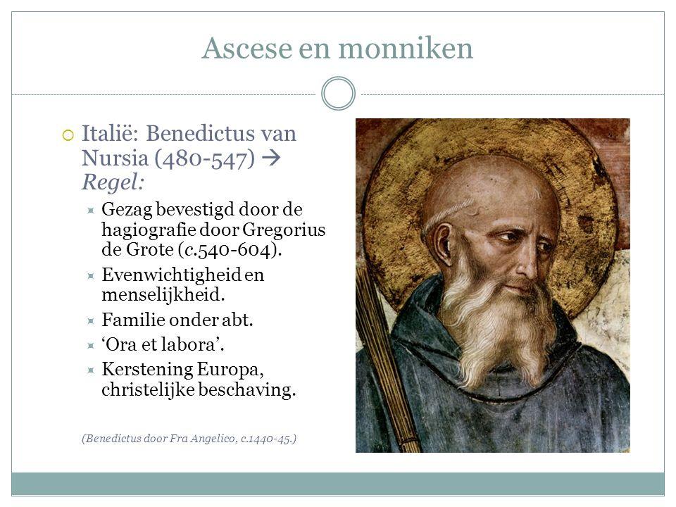 Ascese en monniken  Italië: Benedictus van Nursia (480-547)  Regel:  Gezag bevestigd door de hagiografie door Gregorius de Grote (c.540-604).  Eve