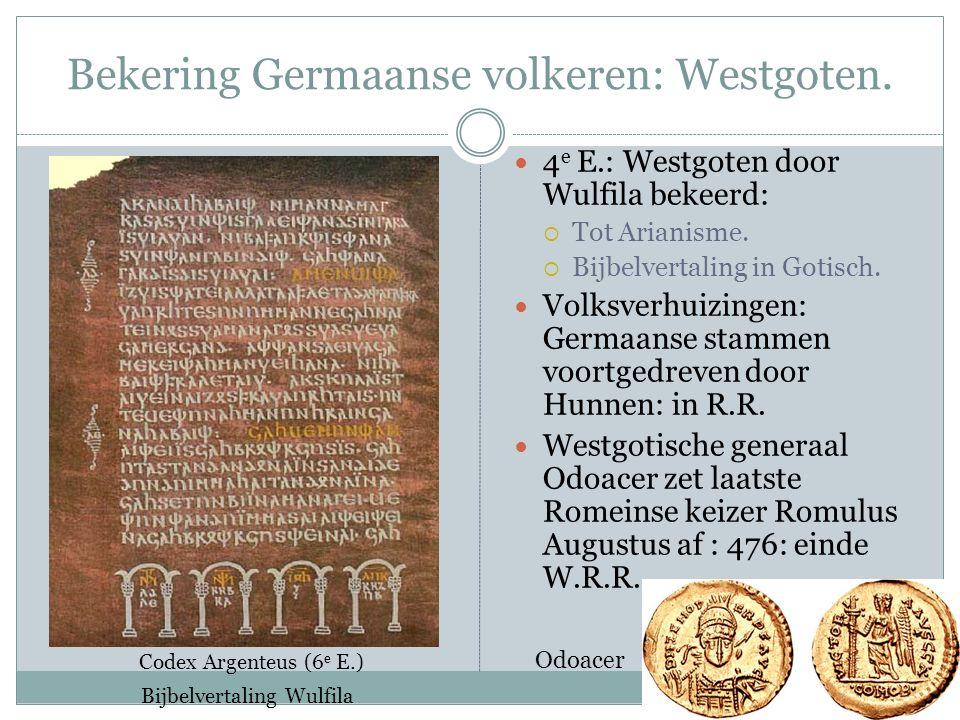 Bekering Germaanse volkeren: Westgoten. 4 e E.: Westgoten door Wulfila bekeerd:  Tot Arianisme.  Bijbelvertaling in Gotisch. Volksverhuizingen: Germ