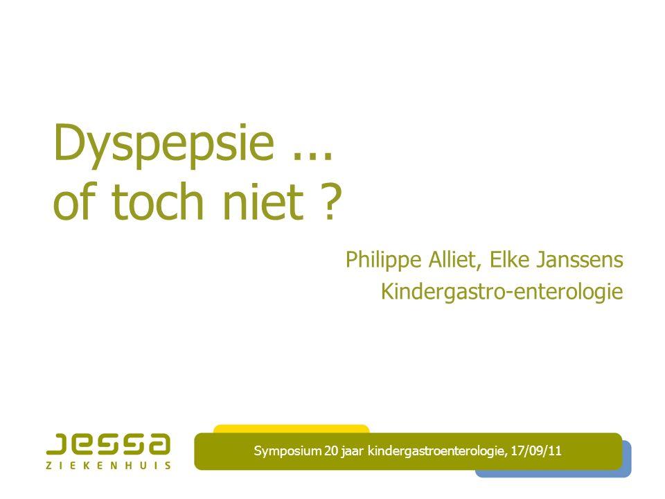 Dyspepsie... of toch niet ? Philippe Alliet, Elke Janssens Kindergastro-enterologie Symposium 20 jaar kindergastroenterologie, 17/09/11