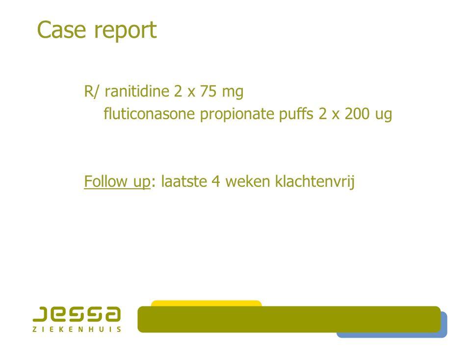 Case report R/ ranitidine 2 x 75 mg fluticonasone propionate puffs 2 x 200 ug Follow up: laatste 4 weken klachtenvrij