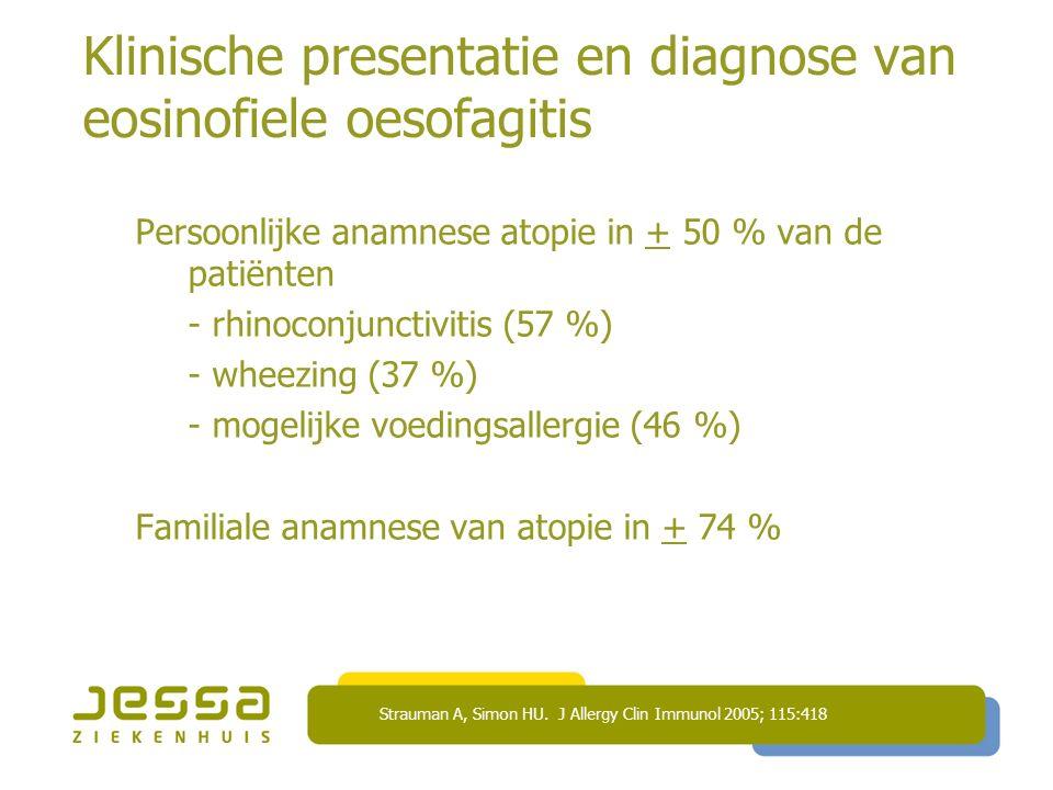 Klinische presentatie en diagnose van eosinofiele oesofagitis Persoonlijke anamnese atopie in + 50 % van de patiënten - rhinoconjunctivitis (57 %) - wheezing (37 %) - mogelijke voedingsallergie (46 %) Familiale anamnese van atopie in + 74 % Strauman A, Simon HU.