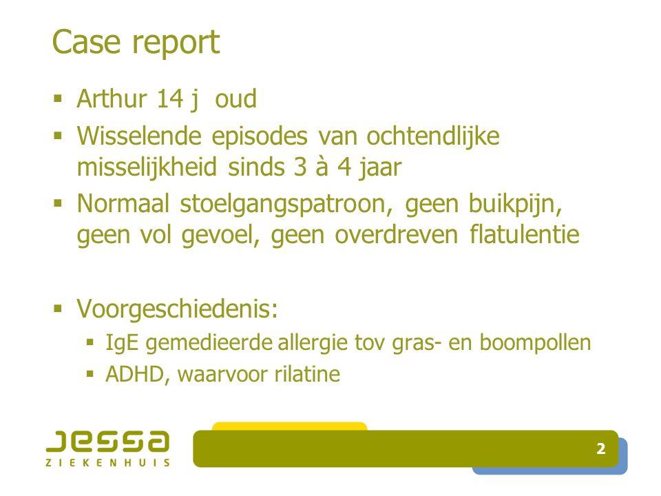 Case report  Arthur 14 j oud  Wisselende episodes van ochtendlijke misselijkheid sinds 3 à 4 jaar  Normaal stoelgangspatroon, geen buikpijn, geen vol gevoel, geen overdreven flatulentie  Voorgeschiedenis:  IgE gemedieerde allergie tov gras- en boompollen  ADHD, waarvoor rilatine 2