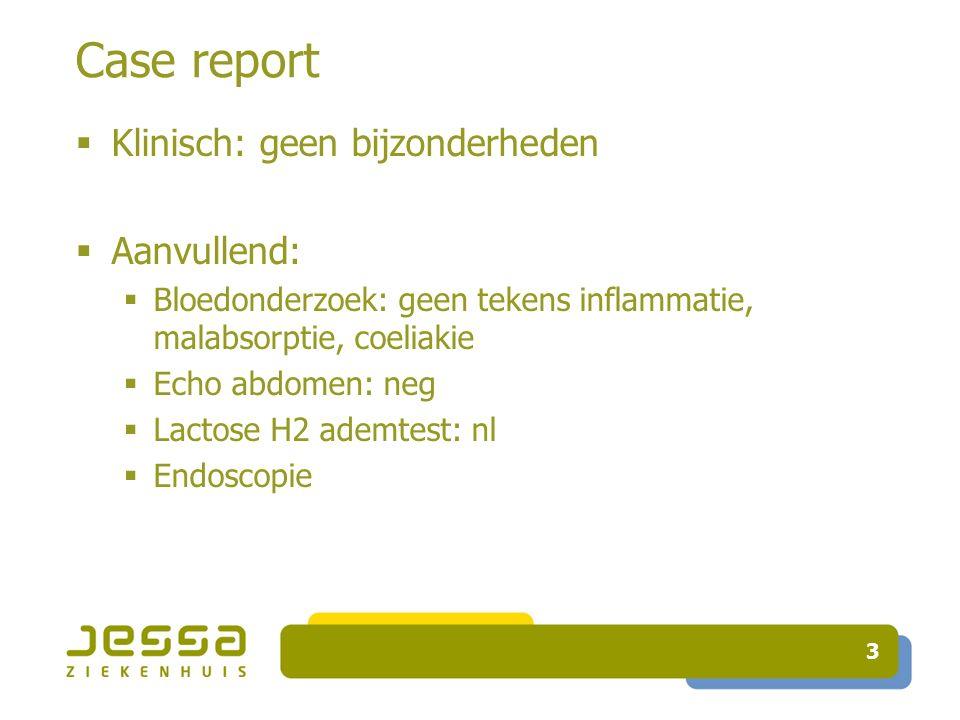 Case report  Klinisch: geen bijzonderheden  Aanvullend:  Bloedonderzoek: geen tekens inflammatie, malabsorptie, coeliakie  Echo abdomen: neg  Lactose H2 ademtest: nl  Endoscopie 3