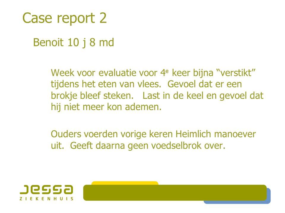 """Case report 2 Benoit 10 j 8 md Week voor evaluatie voor 4 e keer bijna """"verstikt"""" tijdens het eten van vlees. Gevoel dat er een brokje bleef steken. L"""