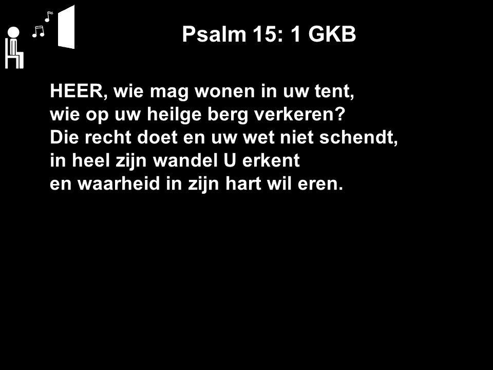 Psalm 15: 1 GKB HEER, wie mag wonen in uw tent, wie op uw heilge berg verkeren.