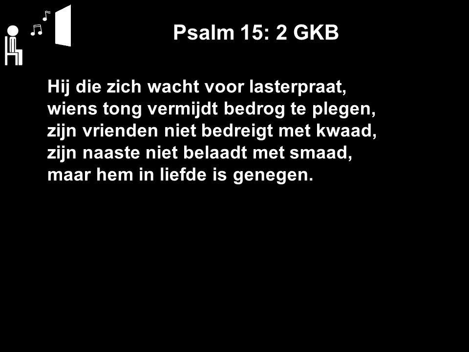 Psalm 15: 2 GKB Hij die zich wacht voor lasterpraat, wiens tong vermijdt bedrog te plegen, zijn vrienden niet bedreigt met kwaad, zijn naaste niet belaadt met smaad, maar hem in liefde is genegen.
