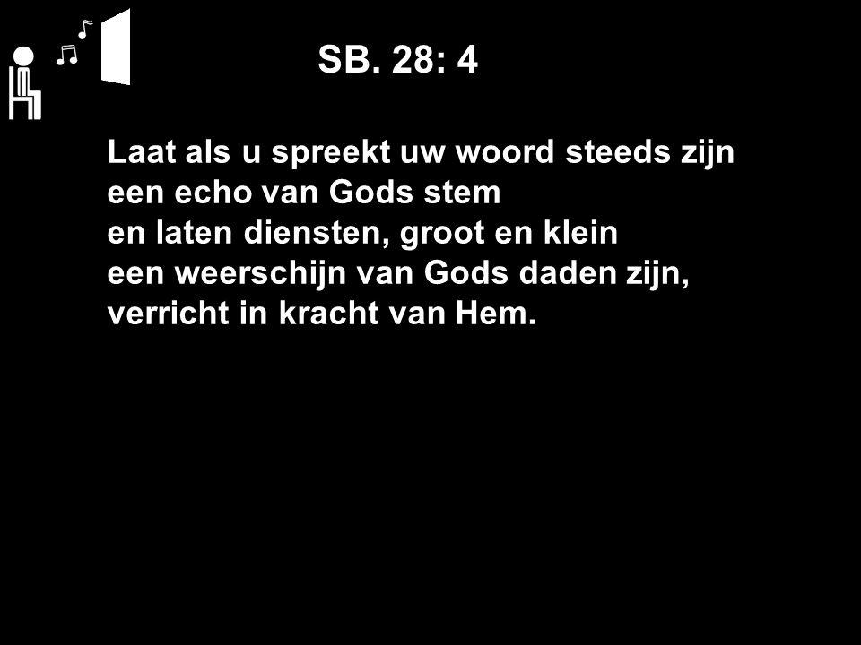 SB. 28: 4 Laat als u spreekt uw woord steeds zijn een echo van Gods stem en laten diensten, groot en klein een weerschijn van Gods daden zijn, verrich