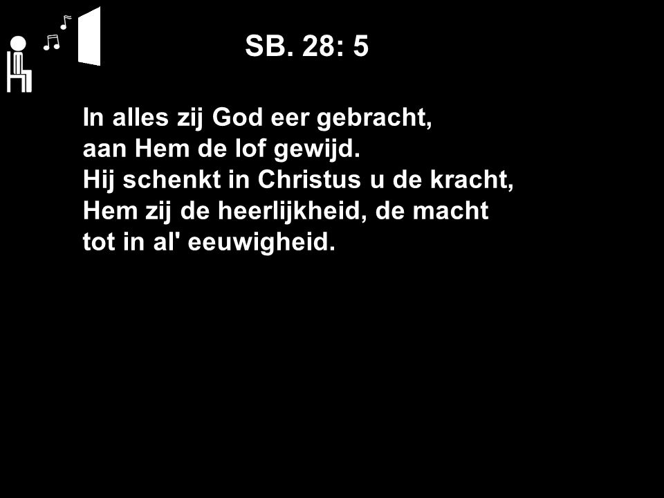 SB. 28: 5 In alles zij God eer gebracht, aan Hem de lof gewijd.