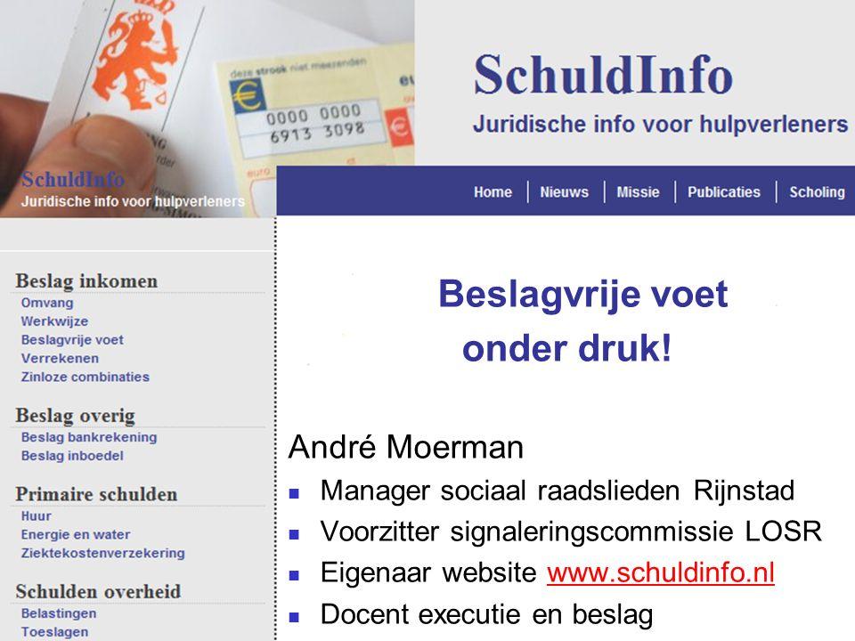 Beslagvrije voet onder druk! André Moerman Manager sociaal raadslieden Rijnstad Voorzitter signaleringscommissie LOSR Eigenaar website www.schuldinfo.
